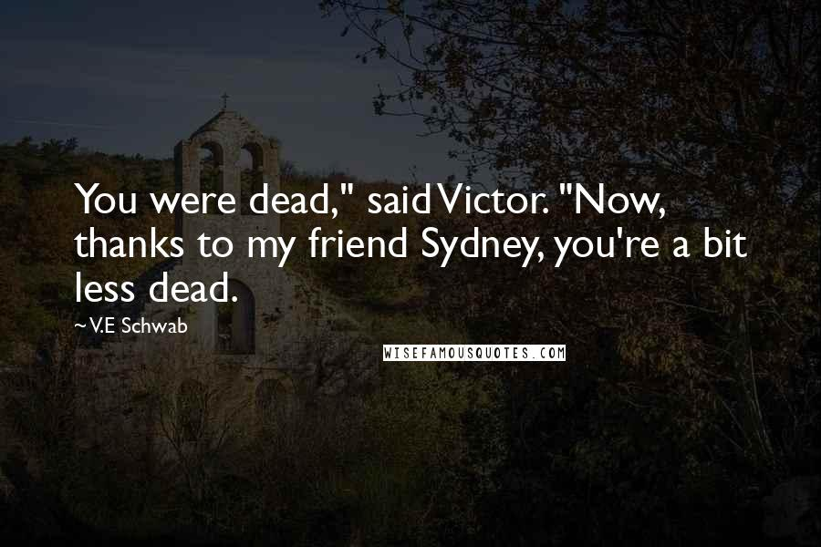 """V.E Schwab quotes: You were dead,"""" said Victor. """"Now, thanks to my friend Sydney, you're a bit less dead."""