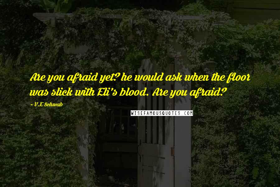 V.E Schwab quotes: Are you afraid yet? he would ask when the floor was slick with Eli's blood. Are you afraid?
