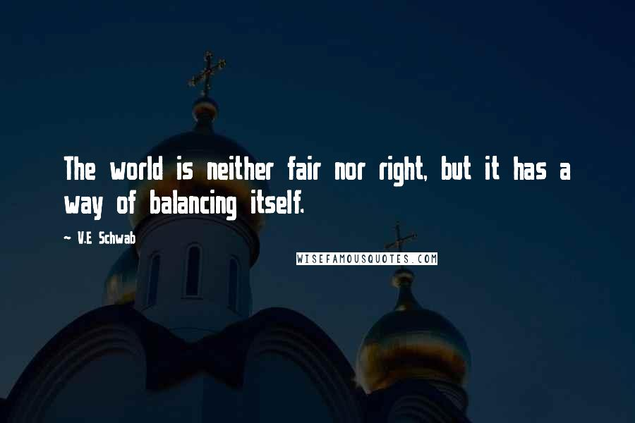 V.E Schwab quotes: The world is neither fair nor right, but it has a way of balancing itself.