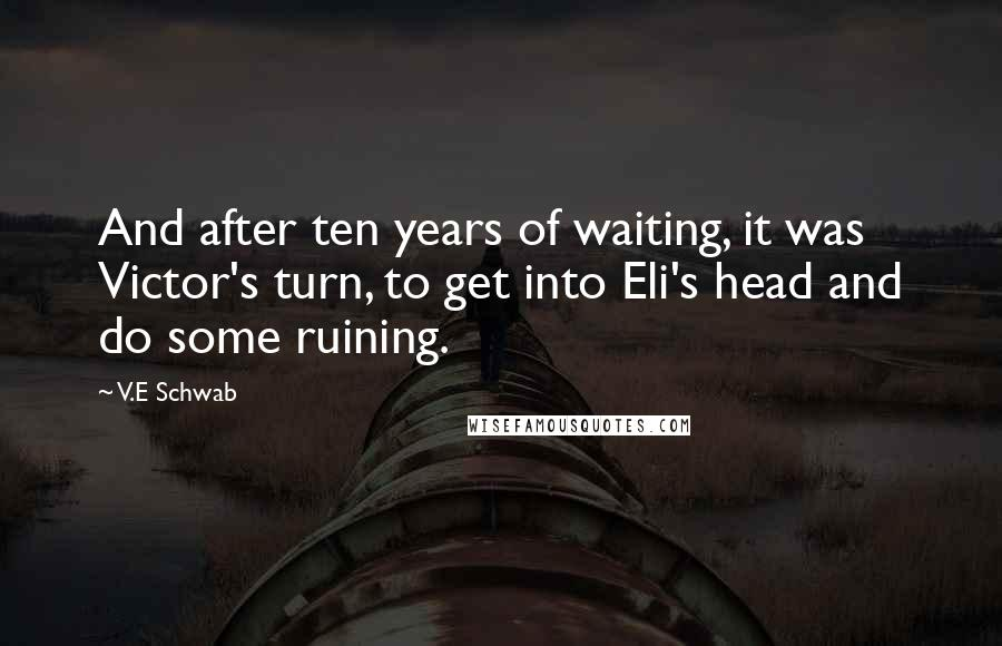 V.E Schwab quotes: And after ten years of waiting, it was Victor's turn, to get into Eli's head and do some ruining.