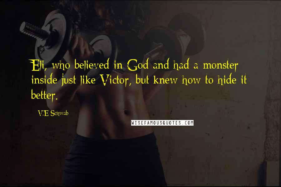 V.E Schwab quotes: Eli, who believed in God and had a monster inside just like Victor, but knew how to hide it better.