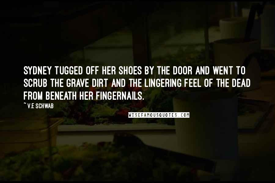 V.E Schwab quotes: Sydney tugged off her shoes by the door and went to scrub the grave dirt and the lingering feel of the dead from beneath her fingernails.