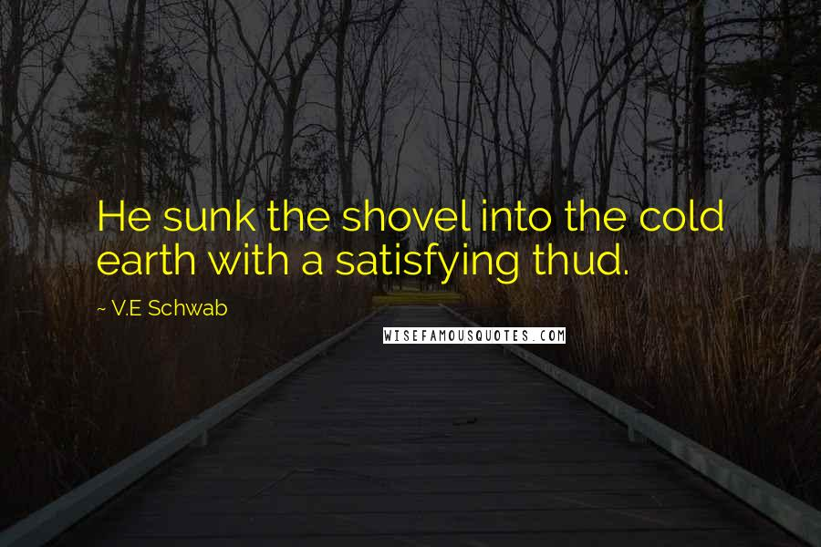 V.E Schwab quotes: He sunk the shovel into the cold earth with a satisfying thud.