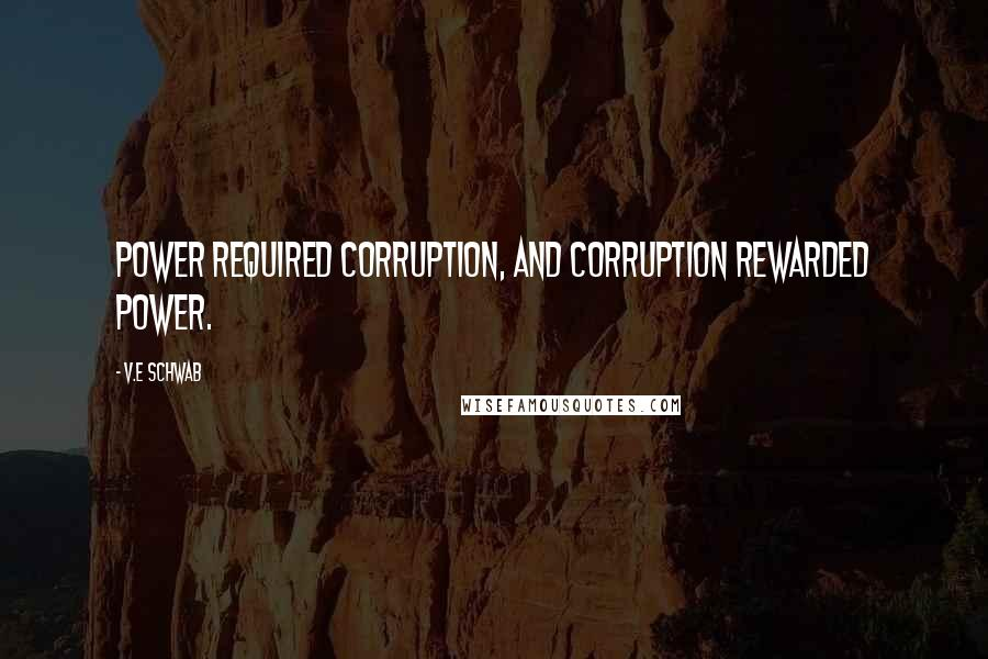 V.E Schwab quotes: Power required corruption, and corruption rewarded power.