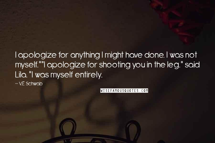 """V.E Schwab quotes: I apologize for anything I might have done. I was not myself.""""""""I apologize for shooting you in the leg."""" said Lila. """"I was myself entirely."""