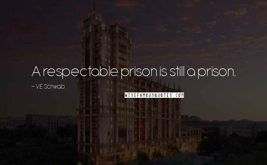 V.E Schwab quotes: A respectable prison is still a prison.