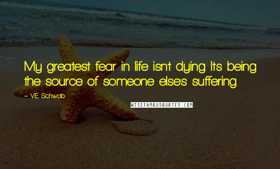 V.E Schwab quotes: My greatest fear in life isn't dying. It's being the source of someone else's suffering.
