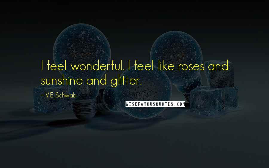 V.E Schwab quotes: I feel wonderful. I feel like roses and sunshine and glitter.