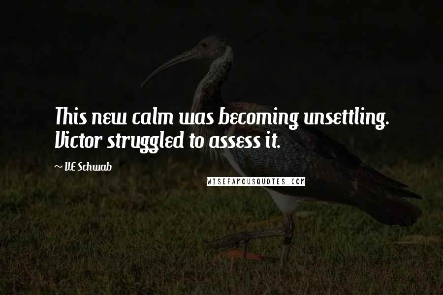 V.E Schwab quotes: This new calm was becoming unsettling. Victor struggled to assess it.
