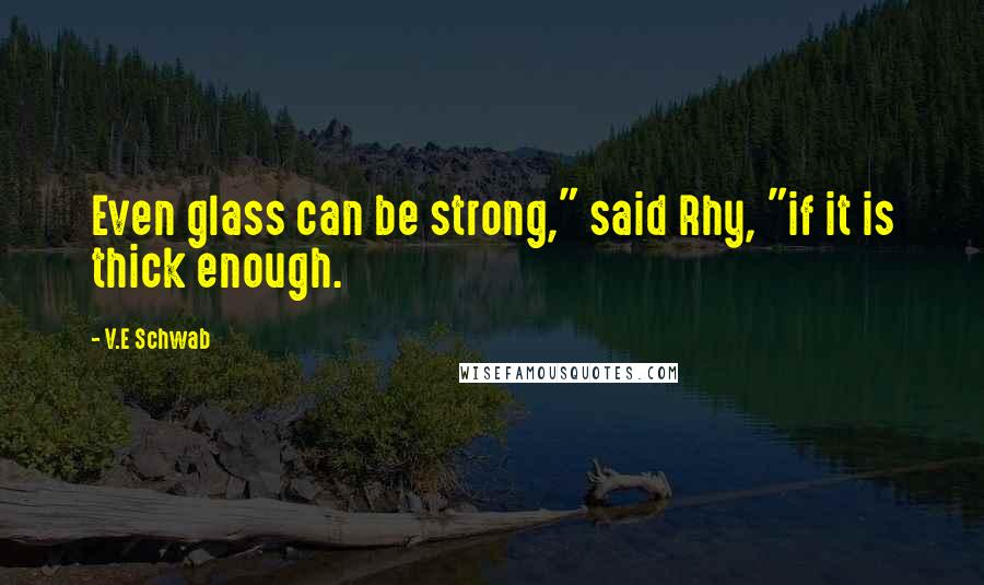 """V.E Schwab quotes: Even glass can be strong,"""" said Rhy, """"if it is thick enough."""