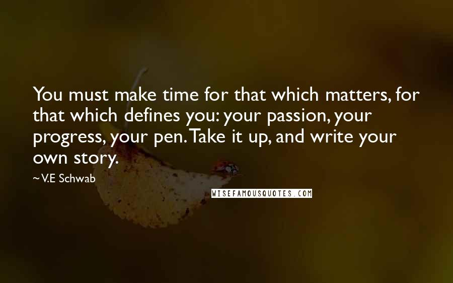 V.E Schwab quotes: You must make time for that which matters, for that which defines you: your passion, your progress, your pen. Take it up, and write your own story.