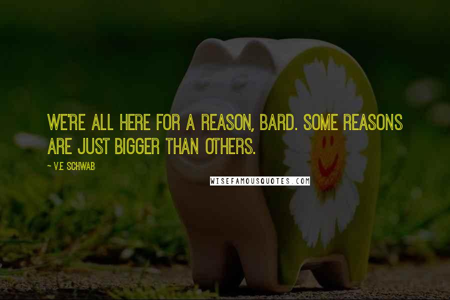 V.E Schwab quotes: We're all here for a reason, Bard. Some reasons are just bigger than others.