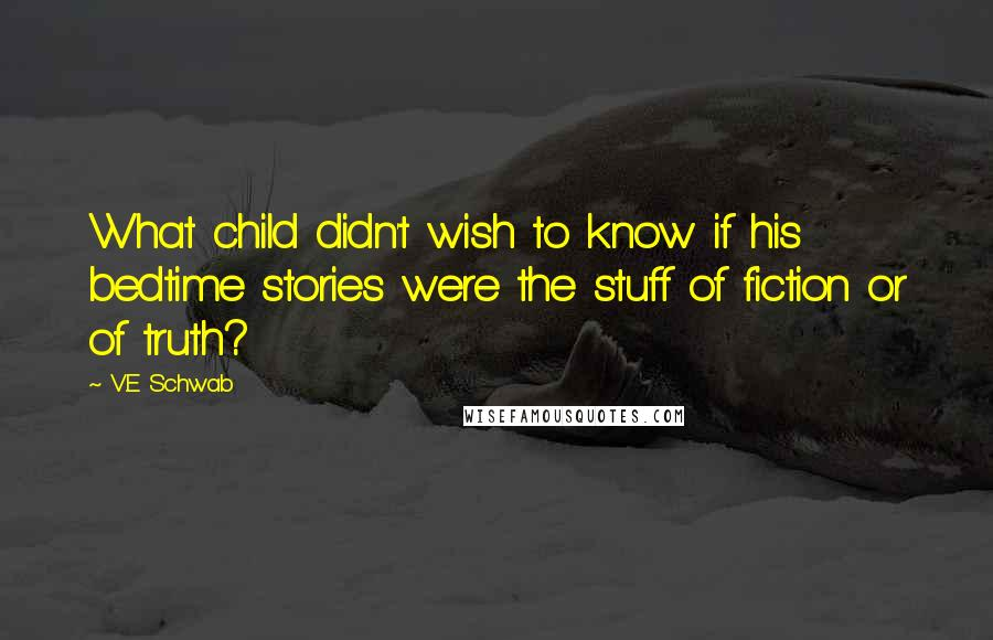 V.E Schwab quotes: What child didn't wish to know if his bedtime stories were the stuff of fiction or of truth?