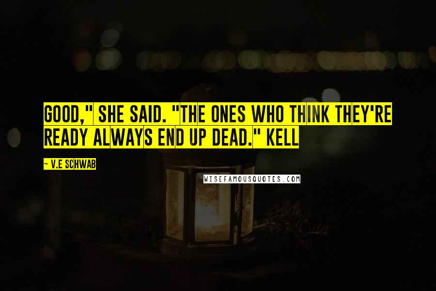 """V.E Schwab quotes: Good,"""" she said. """"The ones who think they're ready always end up dead."""" Kell"""