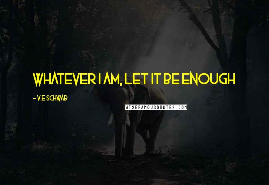 V.E Schwab quotes: Whatever I am, let it be enough