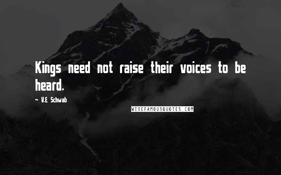 V.E Schwab quotes: Kings need not raise their voices to be heard.