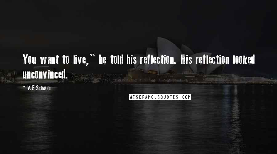 """V.E Schwab quotes: You want to live,"""" he told his reflection. His reflection looked unconvinced."""