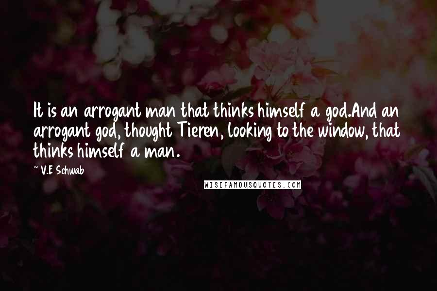 V.E Schwab quotes: It is an arrogant man that thinks himself a god.And an arrogant god, thought Tieren, looking to the window, that thinks himself a man.
