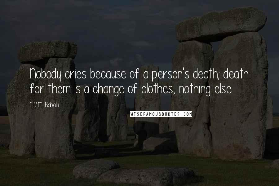 V.M. Rabolu quotes: Nobody cries because of a person's death; death for them is a change of clothes, nothing else.