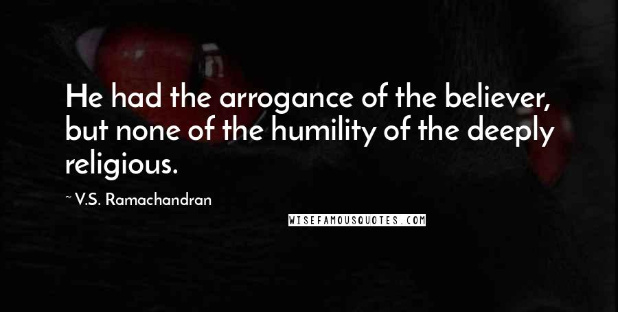 V.S. Ramachandran quotes: He had the arrogance of the believer, but none of the humility of the deeply religious.