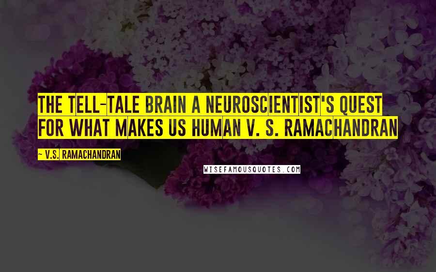 V.S. Ramachandran quotes: The TELL-TALE BRAIN A Neuroscientist's Quest for What Makes Us Human V. S. RAMACHANDRAN