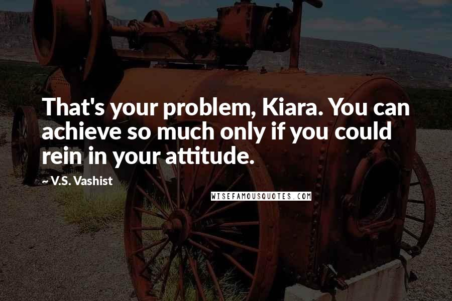 V.S. Vashist quotes: That's your problem, Kiara. You can achieve so much only if you could rein in your attitude.
