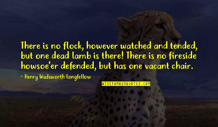 Vacant Chair Quotes By Henry Wadsworth Longfellow: There is no flock, however watched and tended,