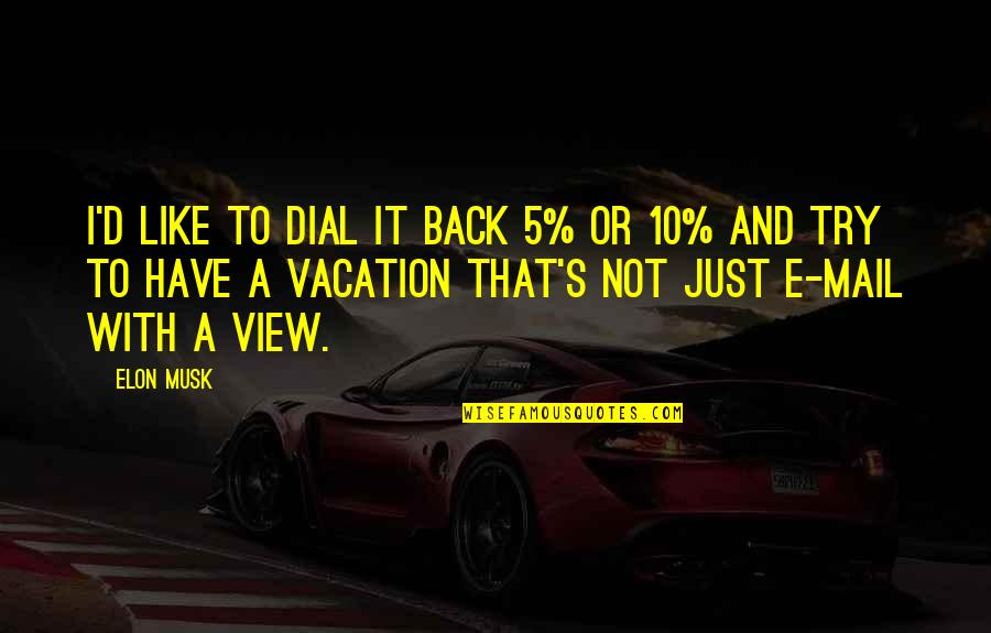 Vacation Over Back Work Quotes By Elon Musk: I'd like to dial it back 5% or