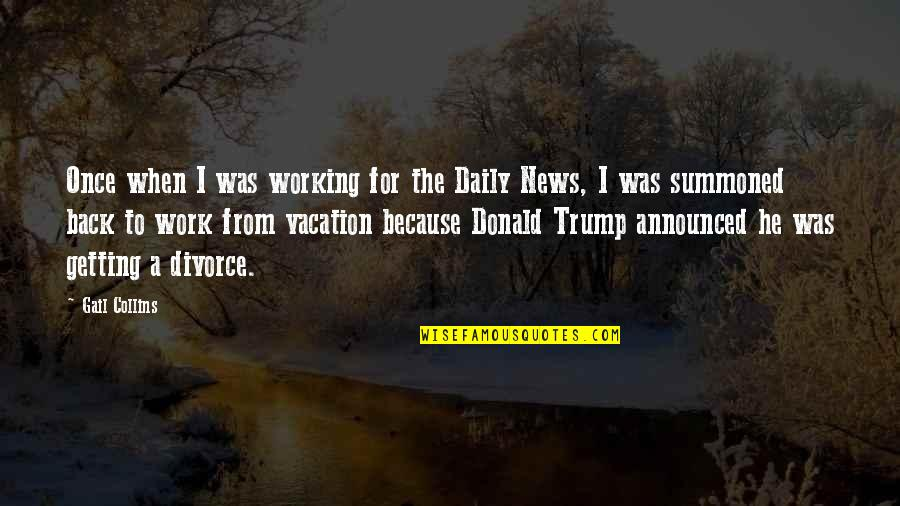Vacation Over Back Work Quotes By Gail Collins: Once when I was working for the Daily