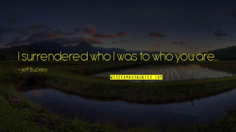 Vacation Over Back Work Quotes By Jeff Buckley: I surrendered who I was to who you