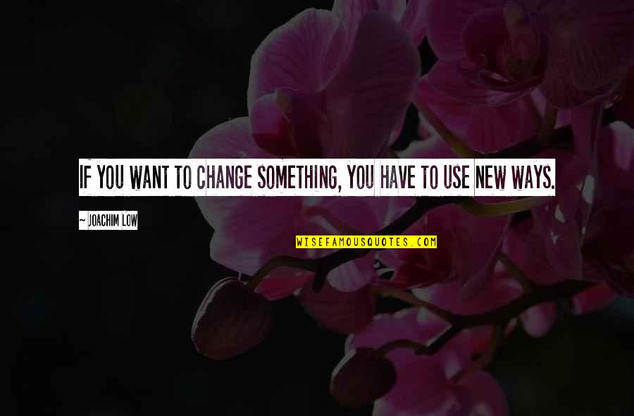 Vacation Over Back Work Quotes By Joachim Low: If you want to change something, you have