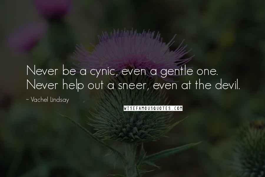 Vachel Lindsay quotes: Never be a cynic, even a gentle one. Never help out a sneer, even at the devil.