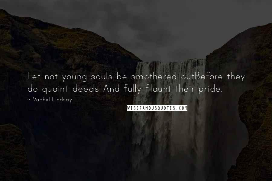 Vachel Lindsay quotes: Let not young souls be smothered outBefore they do quaint deeds And fully flaunt their pride.