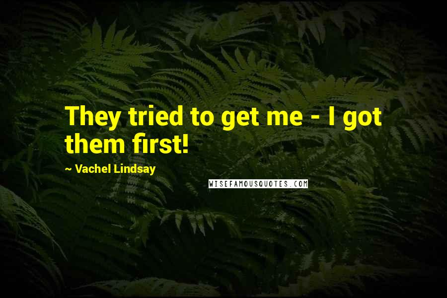 Vachel Lindsay quotes: They tried to get me - I got them first!