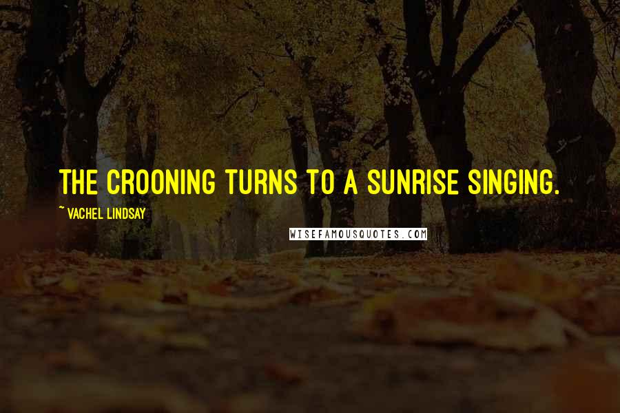 Vachel Lindsay quotes: The crooning turns to a sunrise singing.