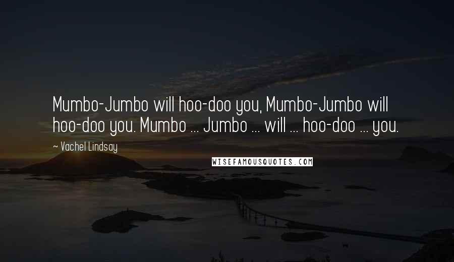 Vachel Lindsay quotes: Mumbo-Jumbo will hoo-doo you, Mumbo-Jumbo will hoo-doo you. Mumbo ... Jumbo ... will ... hoo-doo ... you.