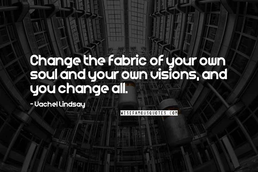 Vachel Lindsay quotes: Change the fabric of your own soul and your own visions, and you change all.