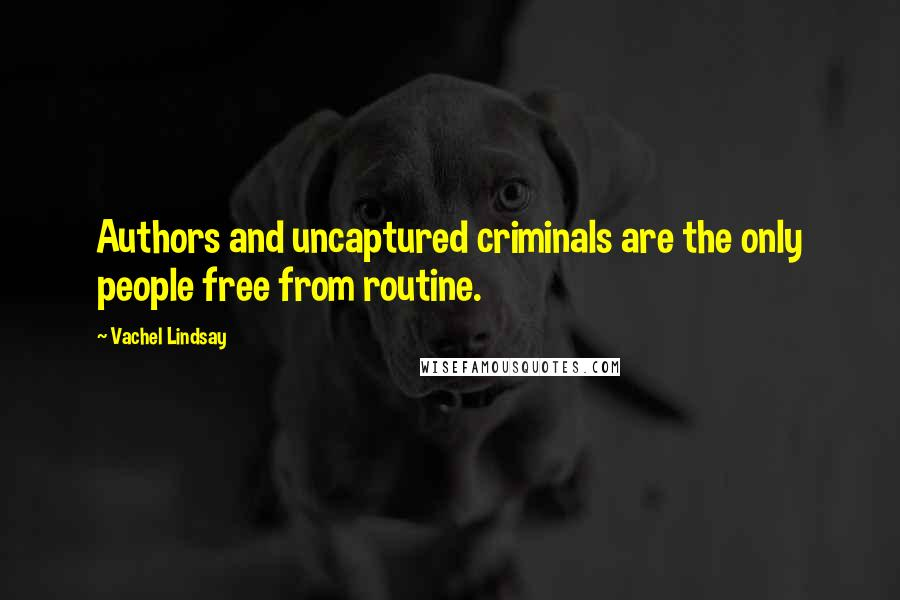 Vachel Lindsay quotes: Authors and uncaptured criminals are the only people free from routine.