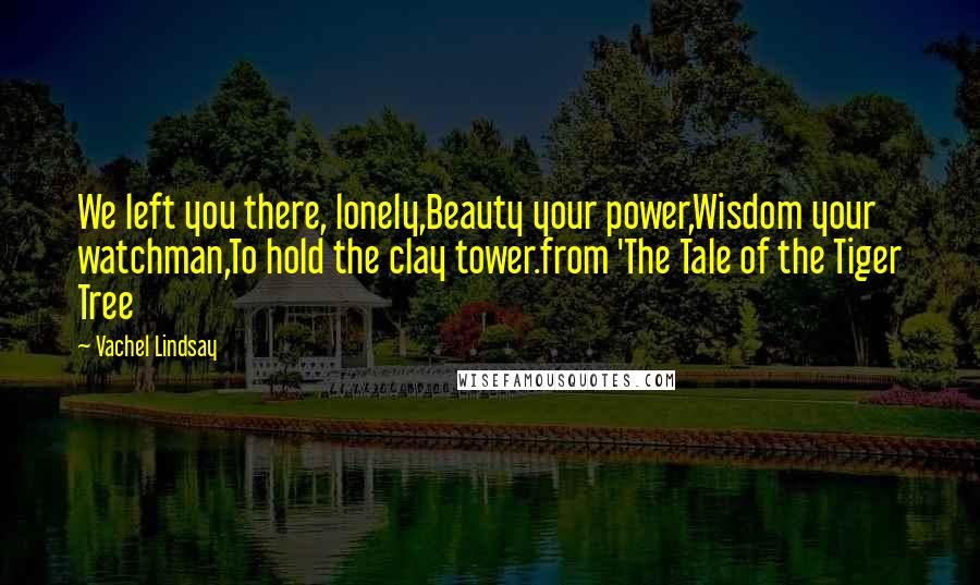 Vachel Lindsay quotes: We left you there, lonely,Beauty your power,Wisdom your watchman,To hold the clay tower.from 'The Tale of the Tiger Tree