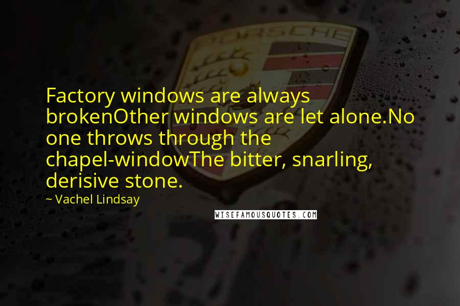 Vachel Lindsay quotes: Factory windows are always brokenOther windows are let alone.No one throws through the chapel-windowThe bitter, snarling, derisive stone.
