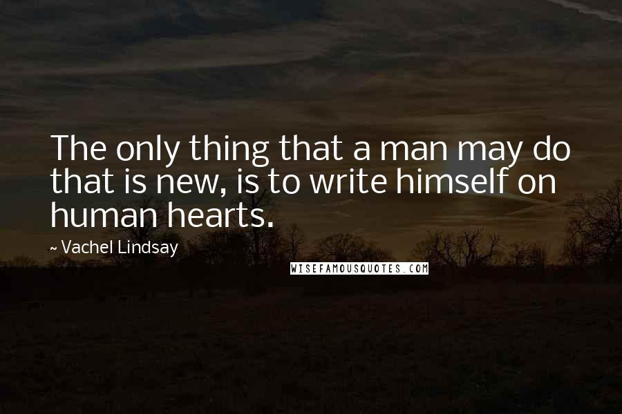 Vachel Lindsay quotes: The only thing that a man may do that is new, is to write himself on human hearts.