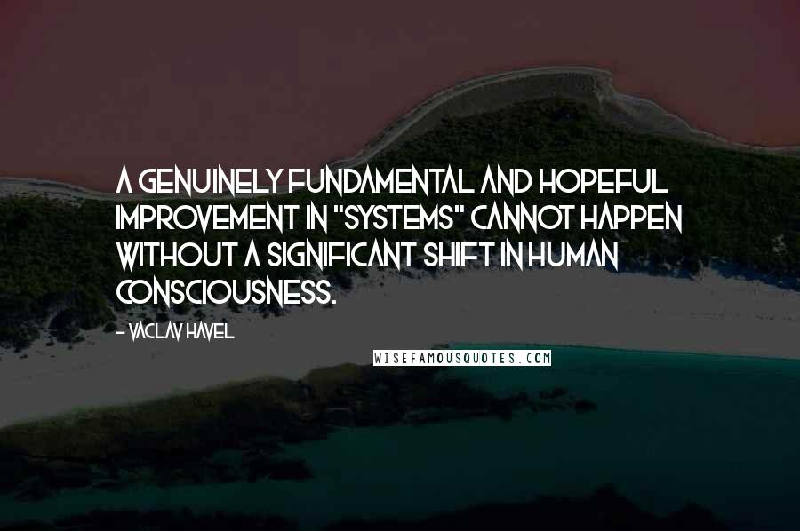"Vaclav Havel quotes: A genuinely fundamental and hopeful improvement in ""systems"" cannot happen without a significant shift in human consciousness."