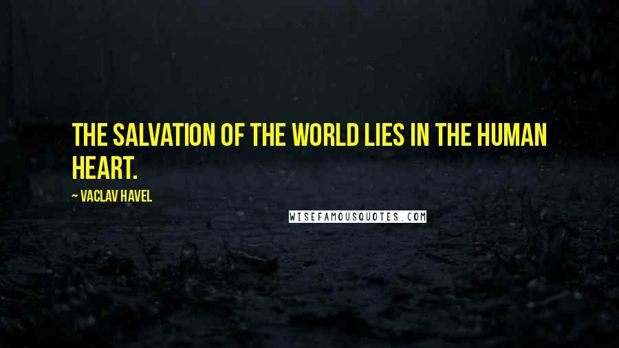 Vaclav Havel quotes: The salvation of the world lies in the human heart.