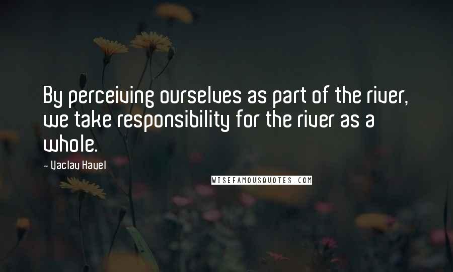 Vaclav Havel quotes: By perceiving ourselves as part of the river, we take responsibility for the river as a whole.