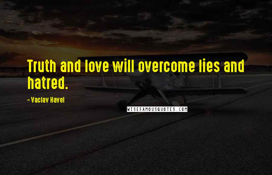 Vaclav Havel quotes: Truth and love will overcome lies and hatred.