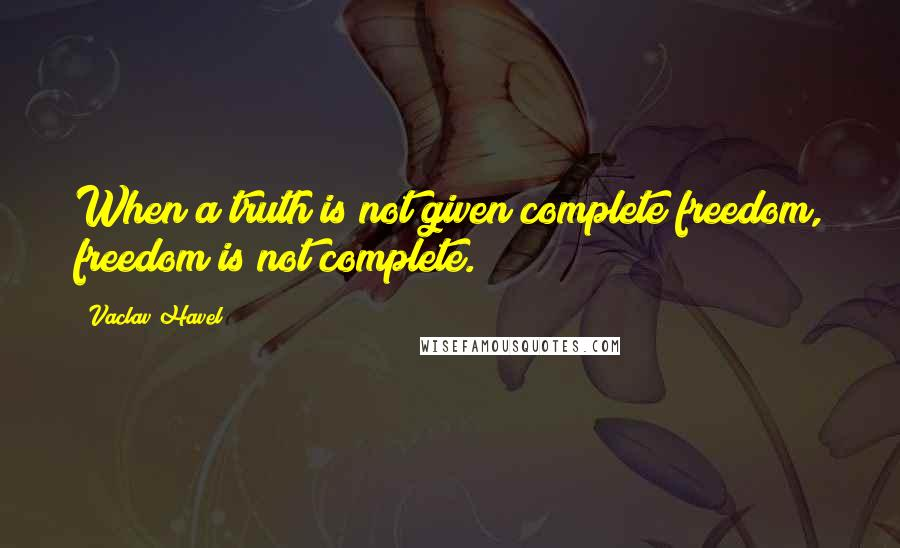Vaclav Havel quotes: When a truth is not given complete freedom, freedom is not complete.