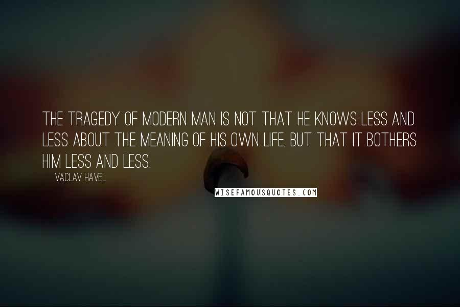 Vaclav Havel quotes: The tragedy of modern man is not that he knows less and less about the meaning of his own life, but that it bothers him less and less.