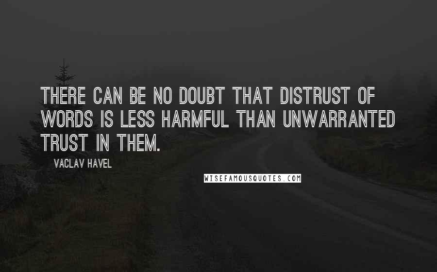 Vaclav Havel quotes: There can be no doubt that distrust of words is less harmful than unwarranted trust in them.