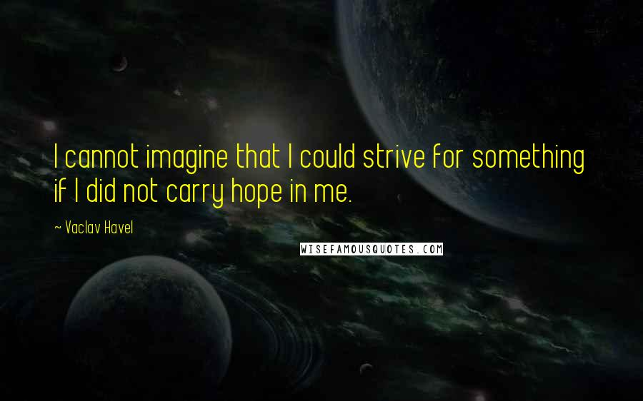 Vaclav Havel quotes: I cannot imagine that I could strive for something if I did not carry hope in me.