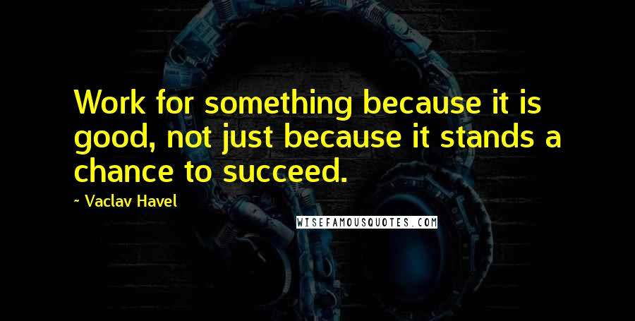 Vaclav Havel quotes: Work for something because it is good, not just because it stands a chance to succeed.